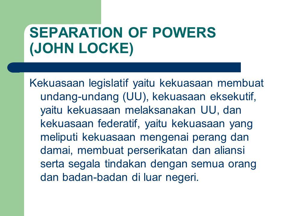 SEPARATION OF POWERS (JOHN LOCKE) Kekuasaan legislatif yaitu kekuasaan membuat undang-undang (UU), kekuasaan eksekutif, yaitu kekuasaan melaksanakan U