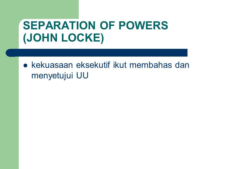 SEPARATION OF POWERS (JOHN LOCKE) kekuasaan eksekutif ikut membahas dan menyetujui UU