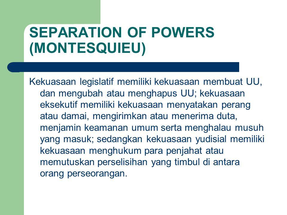 SEPARATION OF POWERS (MONTESQUIEU) Kekuasaan legislatif memiliki kekuasaan membuat UU, dan mengubah atau menghapus UU; kekuasaan eksekutif memiliki ke