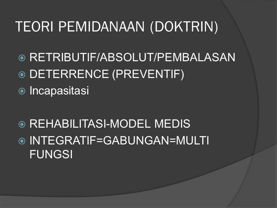TEORI PEMIDANAAN (DOKTRIN)  RETRIBUTIF/ABSOLUT/PEMBALASAN  DETERRENCE (PREVENTIF)  Incapasitasi  REHABILITASI-MODEL MEDIS  INTEGRATIF=GABUNGAN=MU