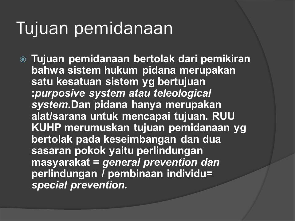 Tujuan pemidanaan  Tujuan pemidanaan bertolak dari pemikiran bahwa sistem hukum pidana merupakan satu kesatuan sistem yg bertujuan :purposive system