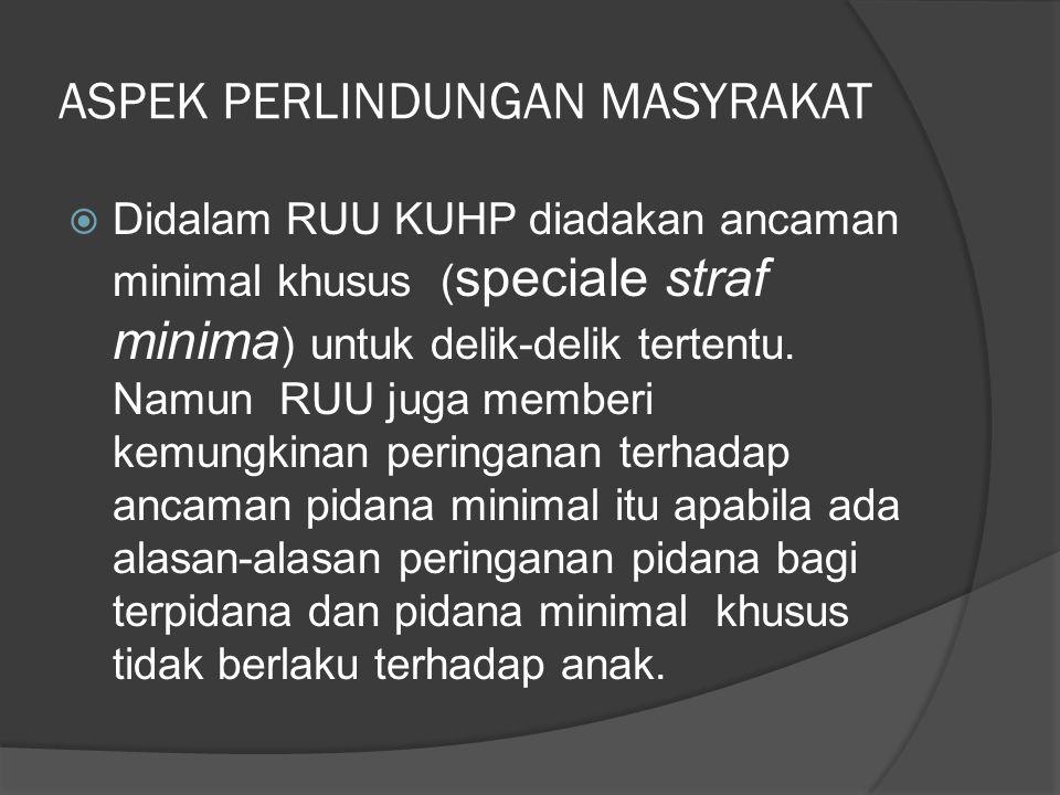 ASPEK PERLINDUNGAN MASYRAKAT  Didalam RUU KUHP diadakan ancaman minimal khusus ( speciale straf minima ) untuk delik-delik tertentu. Namun RUU juga m