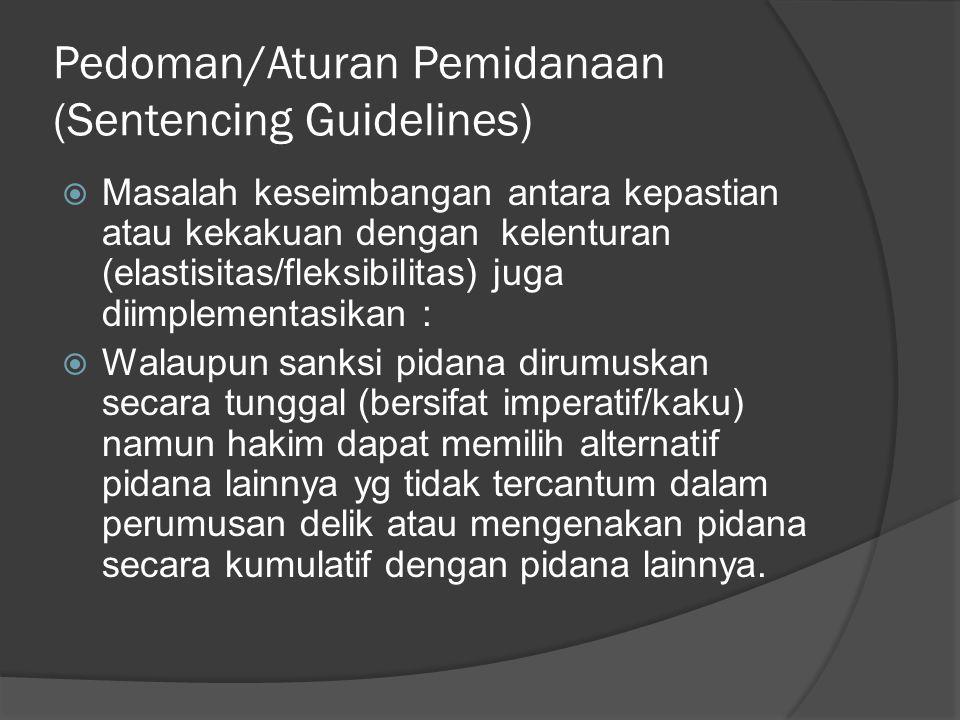 Pedoman/Aturan Pemidanaan (Sentencing Guidelines)  Masalah keseimbangan antara kepastian atau kekakuan dengan kelenturan (elastisitas/fleksibilitas)