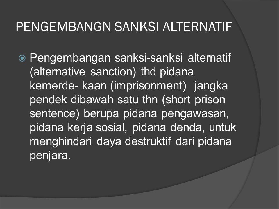 PENGEMBANGN SANKSI ALTERNATIF  Pengembangan sanksi-sanksi alternatif (alternative sanction) thd pidana kemerde- kaan (imprisonment) jangka pendek dib