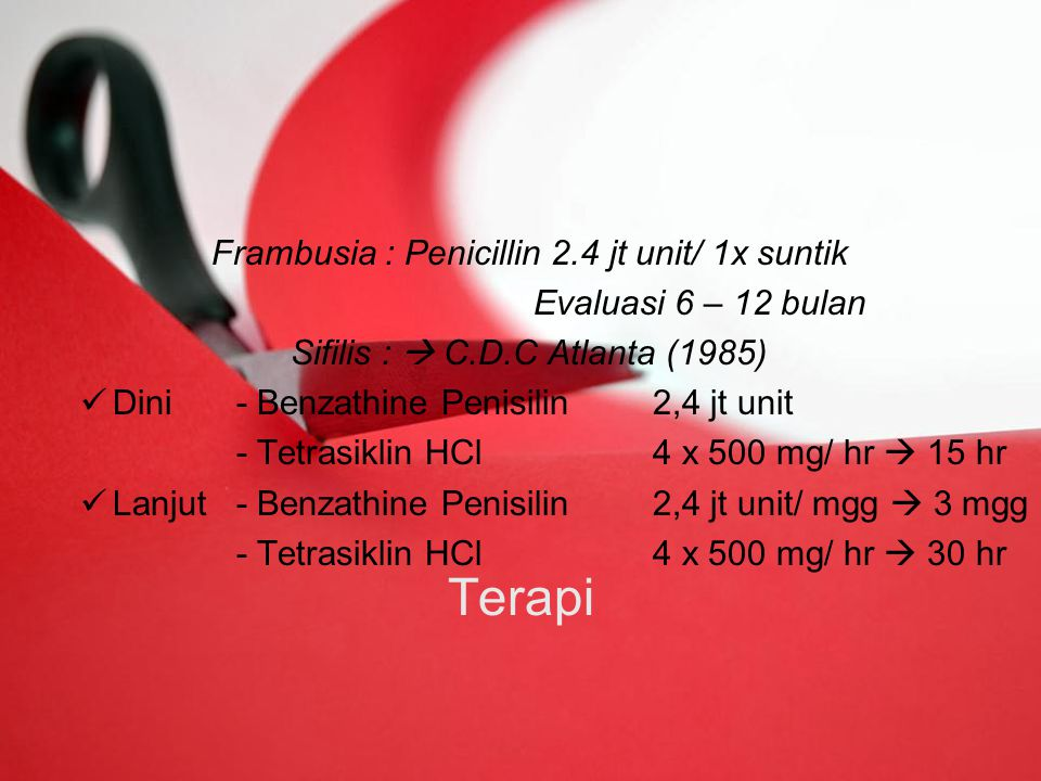 Terapi Frambusia : Penicillin 2.4 jt unit/ 1x suntik Evaluasi 6 – 12 bulan Sifilis :  C.D.C Atlanta (1985) Dini- Benzathine Penisilin 2,4 jt unit - Tetrasiklin HCl4 x 500 mg/ hr  15 hr Lanjut- Benzathine Penisilin2,4 jt unit/ mgg  3 mgg - Tetrasiklin HCl4 x 500 mg/ hr  30 hr