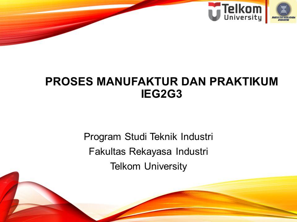 PROSES MANUFAKTUR DAN PRAKTIKUM IEG2G3 Program Studi Teknik Industri Fakultas Rekayasa Industri Telkom University