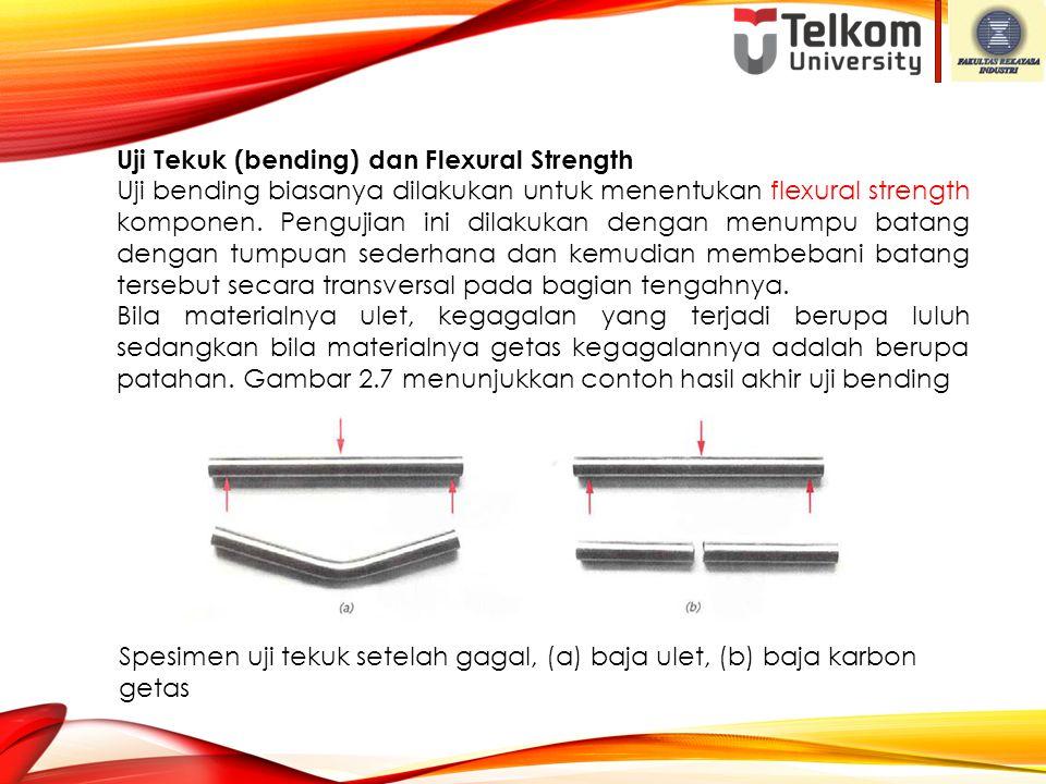 Uji Tekuk (bending) dan Flexural Strength Uji bending biasanya dilakukan untuk menentukan flexural strength komponen. Pengujian ini dilakukan dengan m
