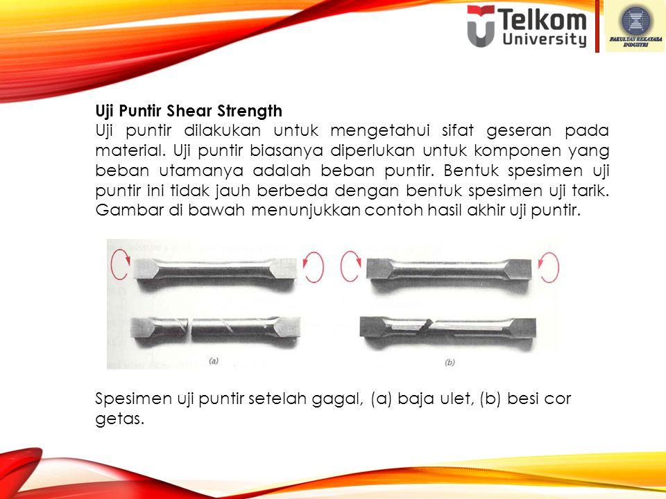 Uji Puntir Shear Strength Uji puntir dilakukan untuk mengetahui sifat geseran pada material. Uji puntir biasanya diperlukan untuk komponen yang beban