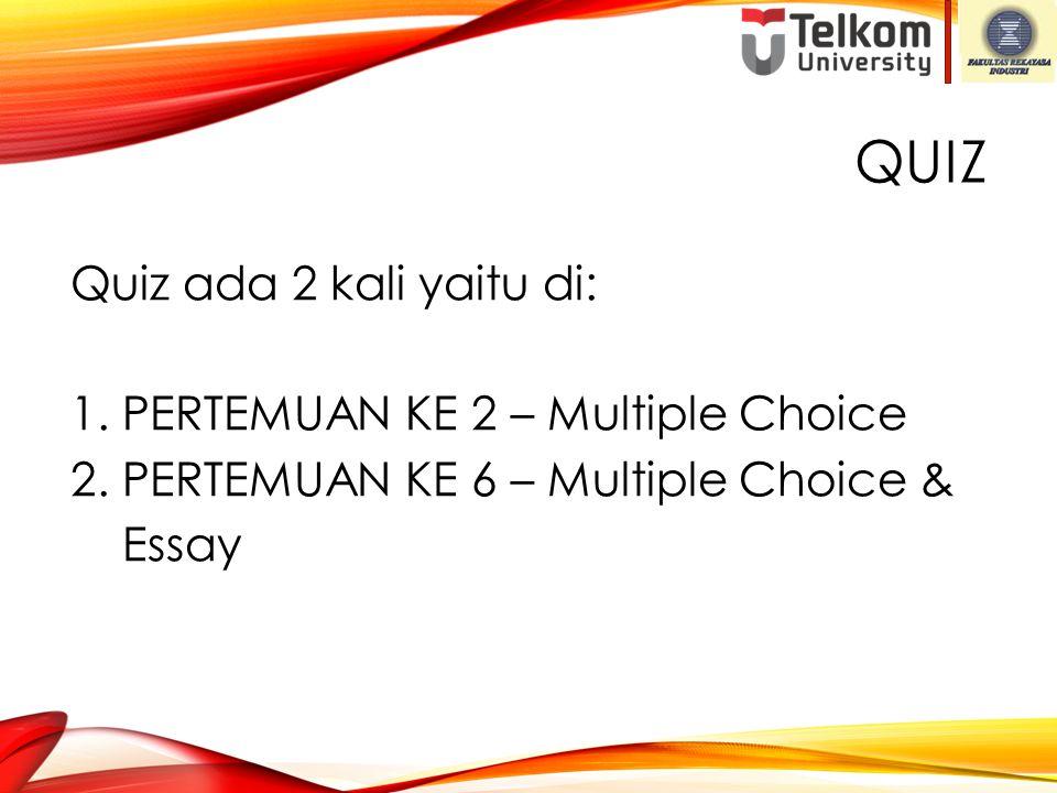 QUIZ Quiz ada 2 kali yaitu di: 1. PERTEMUAN KE 2 – Multiple Choice 2. PERTEMUAN KE 6 – Multiple Choice & Essay