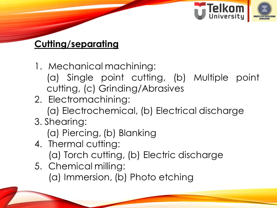 Cutting/separating 1.Mechanical machining: (a) Single point cutting, (b) Multiple point cutting, (c) Grinding/Abrasives 2.Electromachining: (a) Electr