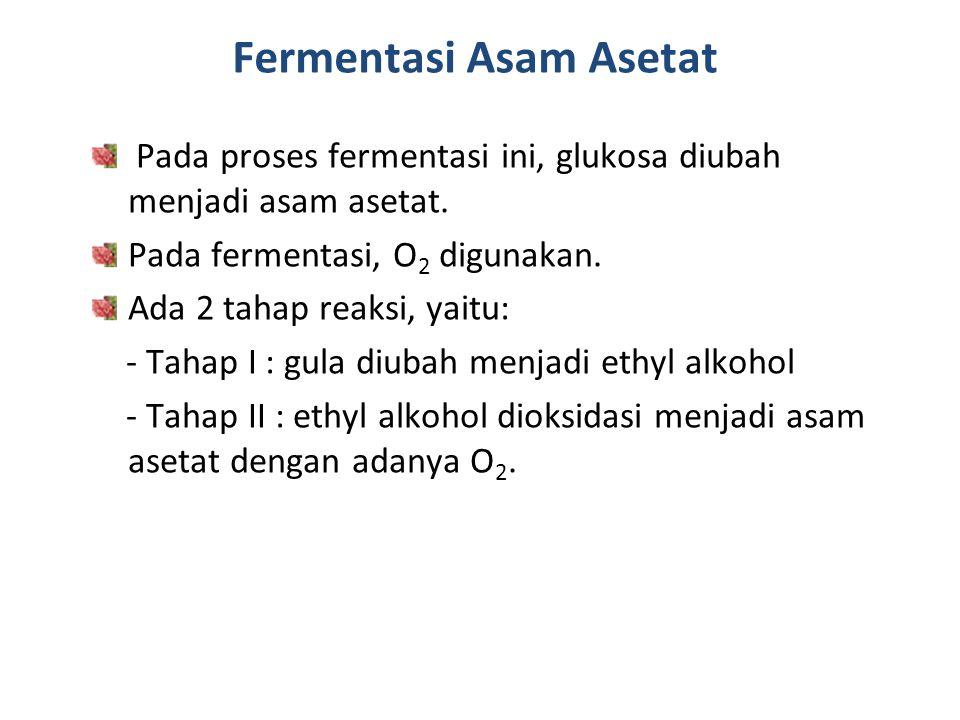 Fermentasi Asam Asetat Pada proses fermentasi ini, glukosa diubah menjadi asam asetat. Pada fermentasi, O 2 digunakan. Ada 2 tahap reaksi, yaitu: - Ta