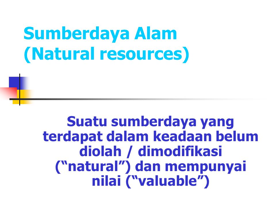 "Sumberdaya Alam (Natural resources) Suatu sumberdaya yang terdapat dalam keadaan belum diolah / dimodifikasi (""natural"") dan mempunyai nilai (""valuabl"