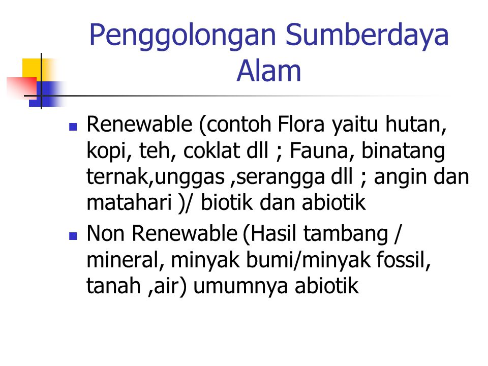 Penggolongan Sumberdaya Alam Renewable (contoh Flora yaitu hutan, kopi, teh, coklat dll ; Fauna, binatang ternak,unggas,serangga dll ; angin dan matah