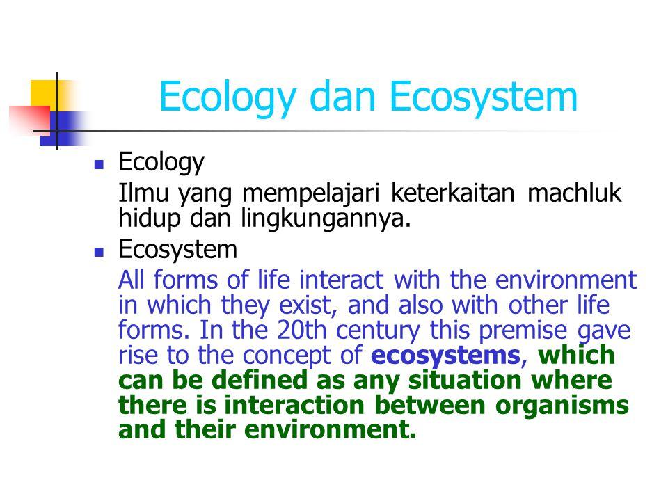 Ecology dan Ecosystem Ecology Ilmu yang mempelajari keterkaitan machluk hidup dan lingkungannya. Ecosystem All forms of life interact with the environ