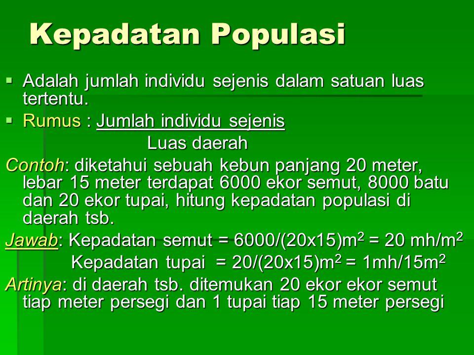 Kepadatan Populasi  Adalah jumlah individu sejenis dalam satuan luas tertentu.  Rumus : Jumlah individu sejenis Luas daerah Contoh: diketahui sebuah