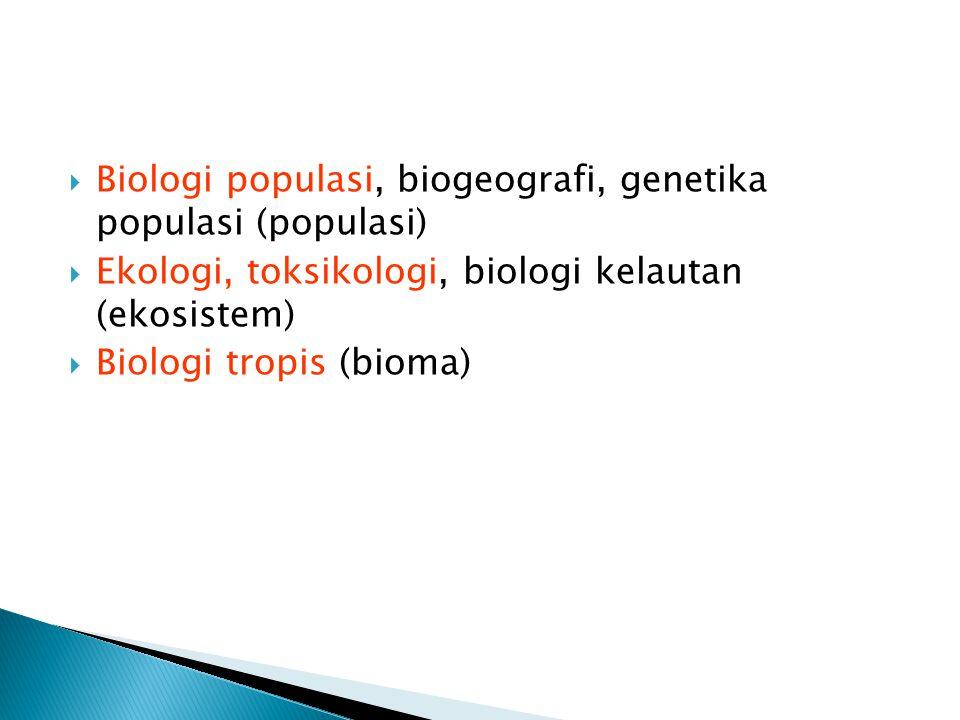  Biologi populasi, biogeografi, genetika populasi (populasi)  Ekologi, toksikologi, biologi kelautan (ekosistem)  Biologi tropis (bioma)