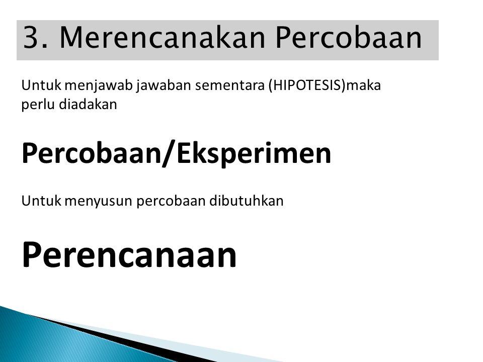 3. Merencanakan Percobaan Untuk menjawab jawaban sementara (HIPOTESIS)maka perlu diadakan Percobaan/Eksperimen Untuk menyusun percobaan dibutuhkan Per