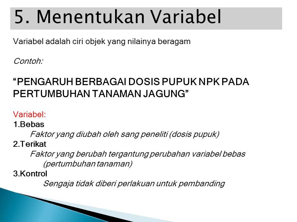 """5. Menentukan Variabel Variabel adalah ciri objek yang nilainya beragam Contoh: """"PENGARUH BERBAGAI DOSIS PUPUK NPK PADA PERTUMBUHAN TANAMAN JAGUNG"""" Va"""