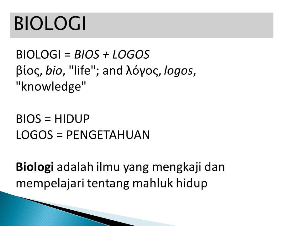 BIOLOGI BIOLOGI = BIOS + LOGOS βίος, bio, life ; and λόγος, logos, knowledge BIOS = HIDUP LOGOS = PENGETAHUAN Biologi adalah ilmu yang mengkaji dan mempelajari tentang mahluk hidup