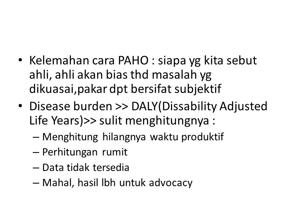 Kelemahan cara PAHO : siapa yg kita sebut ahli, ahli akan bias thd masalah yg dikuasai,pakar dpt bersifat subjektif Disease burden >> DALY(Dissability