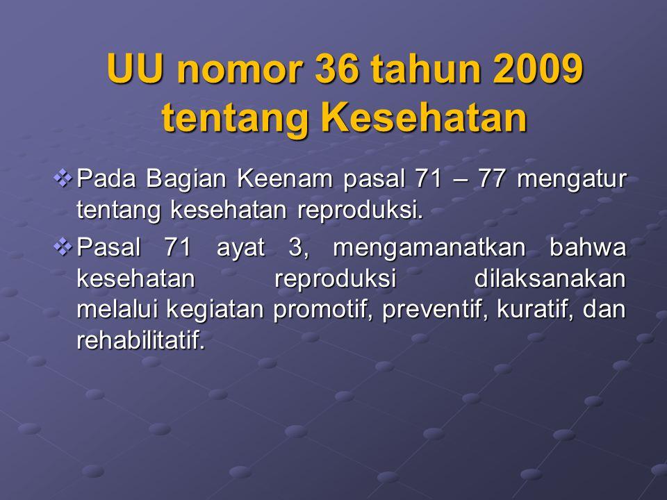 UU nomor 36 tahun 2009 tentang Kesehatan  Pada Bagian Keenam pasal 71 – 77 mengatur tentang kesehatan reproduksi.  Pasal 71 ayat 3, mengamanatkan ba