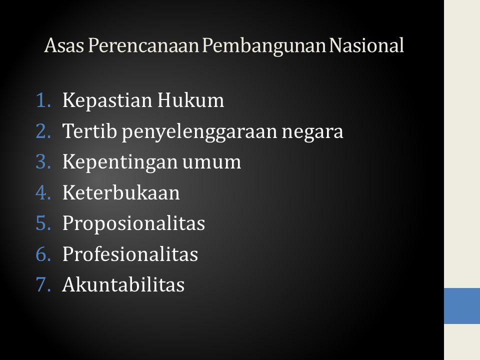 Asas Perencanaan Pembangunan Nasional 1.Kepastian Hukum 2.Tertib penyelenggaraan negara 3.Kepentingan umum 4.Keterbukaan 5.Proposionalitas 6.Profesion