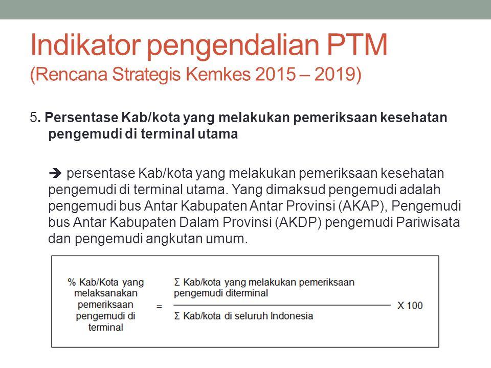 Indikator pengendalian PTM (Rencana Strategis Kemkes 2015 – 2019) 5. Persentase Kab/kota yang melakukan pemeriksaan kesehatan pengemudi di terminal ut