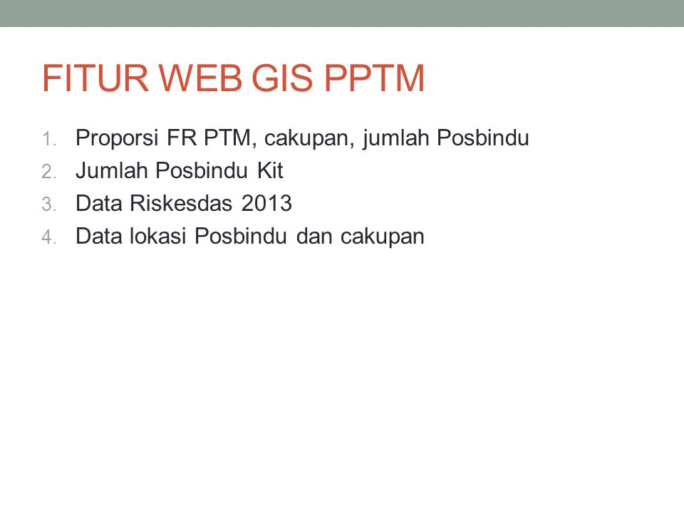 FITUR WEB GIS PPTM 1. Proporsi FR PTM, cakupan, jumlah Posbindu 2. Jumlah Posbindu Kit 3. Data Riskesdas 2013 4. Data lokasi Posbindu dan cakupan