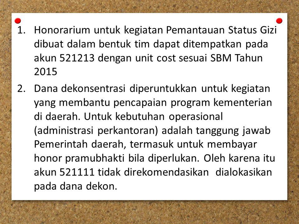 1.Honorarium untuk kegiatan Pemantauan Status Gizi dibuat dalam bentuk tim dapat ditempatkan pada akun 521213 dengan unit cost sesuai SBM Tahun 2015 2.Dana dekonsentrasi diperuntukkan untuk kegiatan yang membantu pencapaian program kementerian di daerah.
