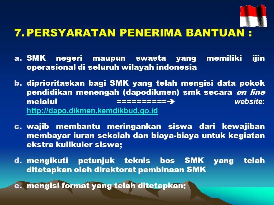 7.PERSYARATAN PENERIMA BANTUAN : a.SMK negeri maupun swasta yang memiliki ijin operasional di seluruh wilayah indonesia b.diprioritaskan bagi SMK yang telah mengisi data pokok pendidikan menengah (dapodikmen) smk secara on line melalui ==========  website: http://dapo.dikmen.kemdikbud.go.id http://dapo.dikmen.kemdikbud.go.id c.wajib membantu meringankan siswa dari kewajiban membayar iuran sekolah dan biaya-biaya untuk kegiatan ekstra kulikuler siswa; d.mengikuti petunjuk teknis bos SMK yang telah ditetapkan oleh direktorat pembinaan SMK e.mengisi format yang telah ditetapkan;