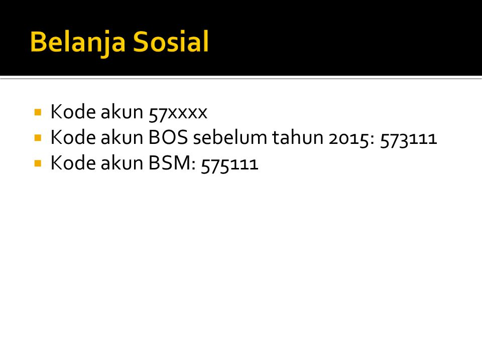  Kode akun 57xxxx  Kode akun BOS sebelum tahun 2015: 573111  Kode akun BSM: 575111