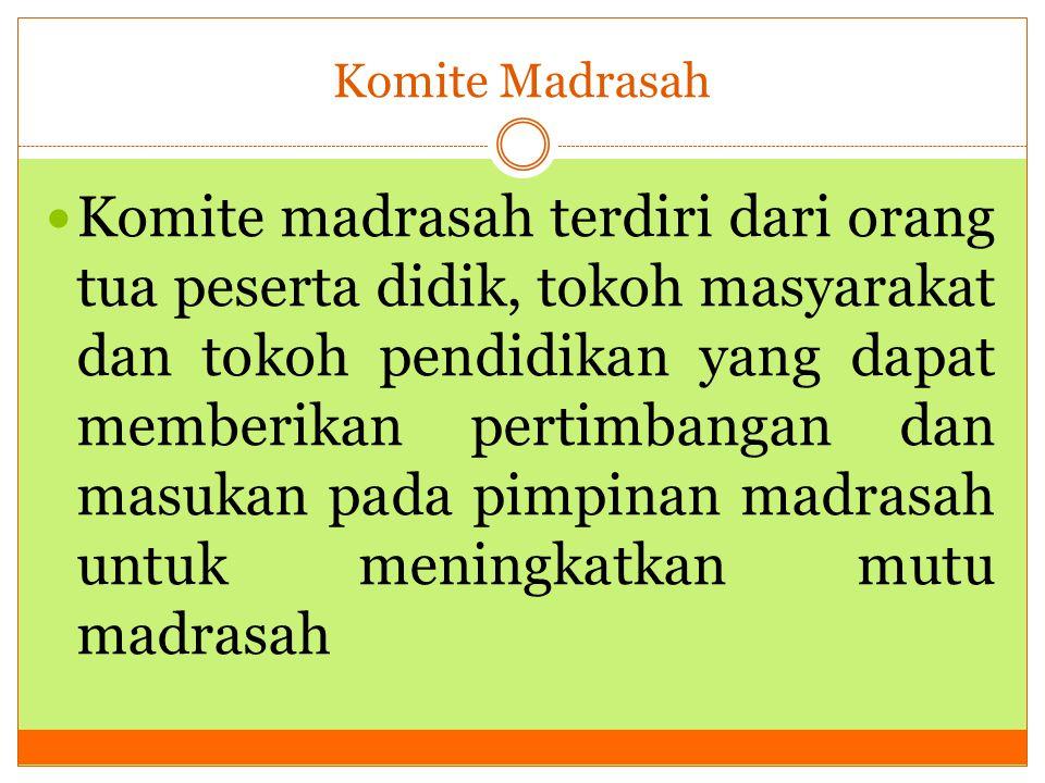 Komite Madrasah Komite madrasah terdiri dari orang tua peserta didik, tokoh masyarakat dan tokoh pendidikan yang dapat memberikan pertimbangan dan mas