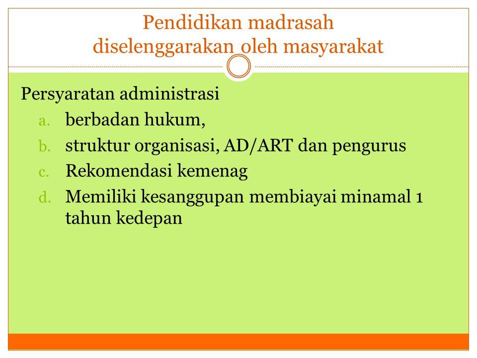 Pendidikan madrasah diselenggarakan oleh masyarakat Persyaratan administrasi a. berbadan hukum, b. struktur organisasi, AD/ART dan pengurus c. Rekomen