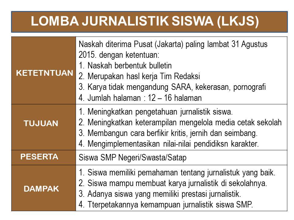 LOMBA JURNALISTIK SISWA (LKJS) Naskah diterima Pusat (Jakarta) paling lambat 31 Agustus 2015. dengan ketentuan: 1.Naskah berbentuk bulletin 2.Merupaka