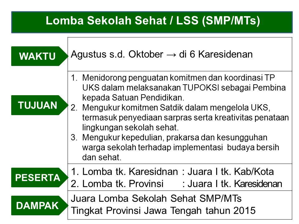 Lomba Sekolah Sehat / LSS (SMP/MTs) Agustus s.d. Oktober → di 6 Karesidenan 1.Menidorong penguatan komitmen dan koordinasi TP UKS dalam melaksanakan T