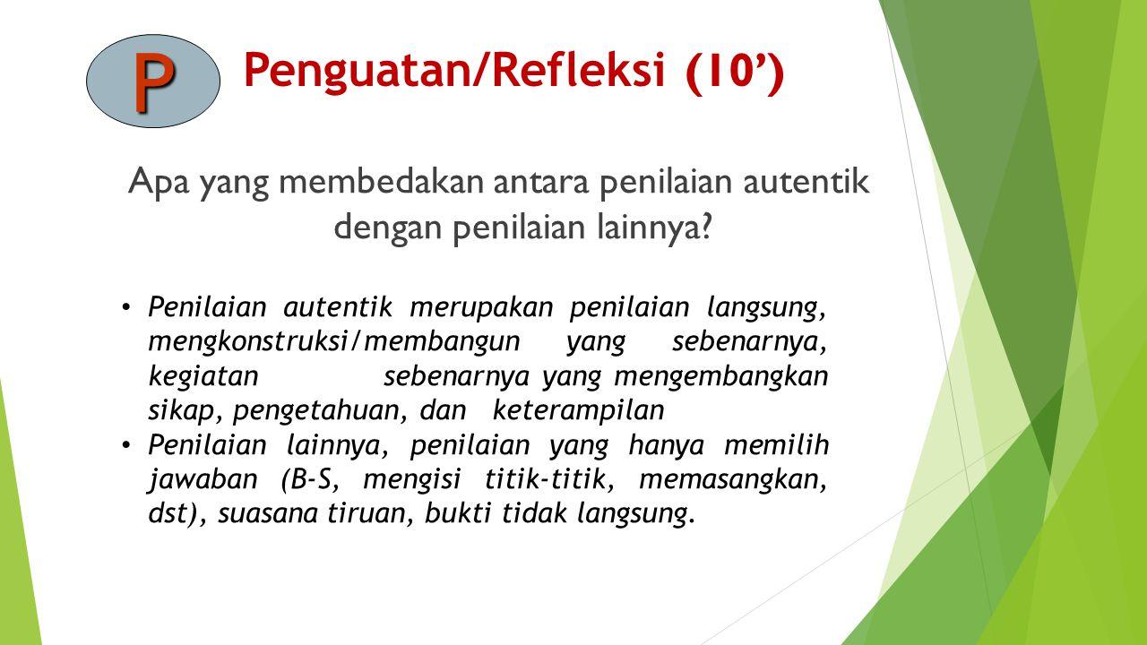 Penguatan/Refleksi (10') P Apa yang membedakan antara penilaian autentik dengan penilaian lainnya.
