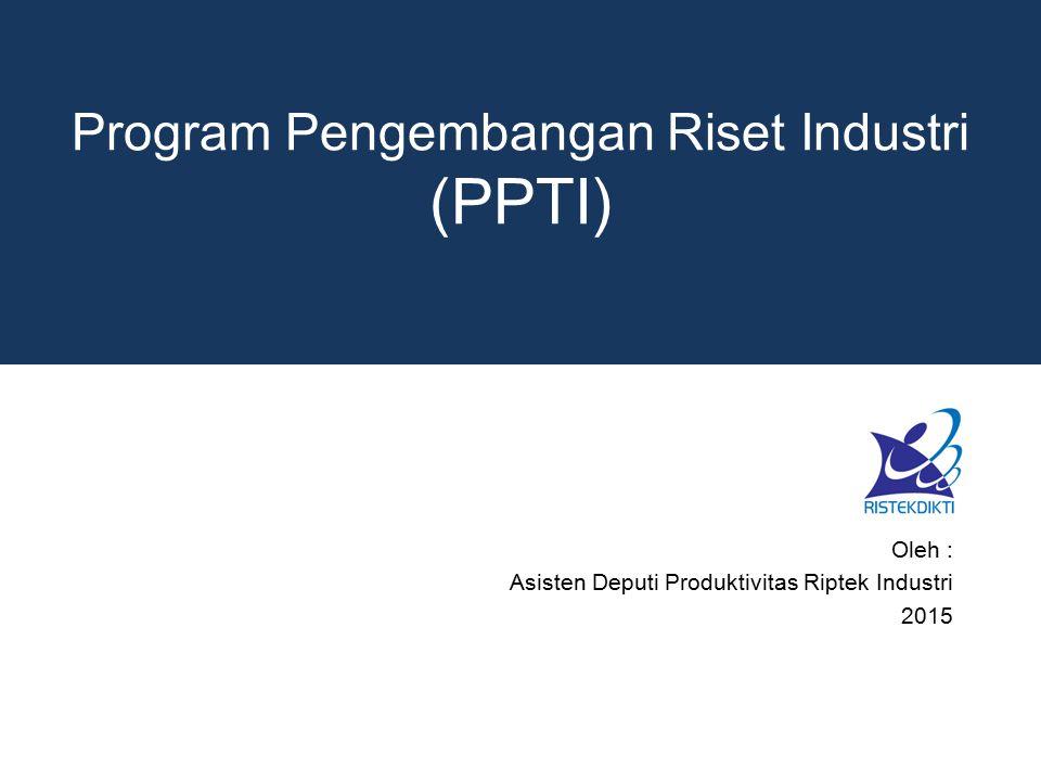 Program Pengembangan Riset Industri (PPTI) Oleh : Asisten Deputi Produktivitas Riptek Industri 2015