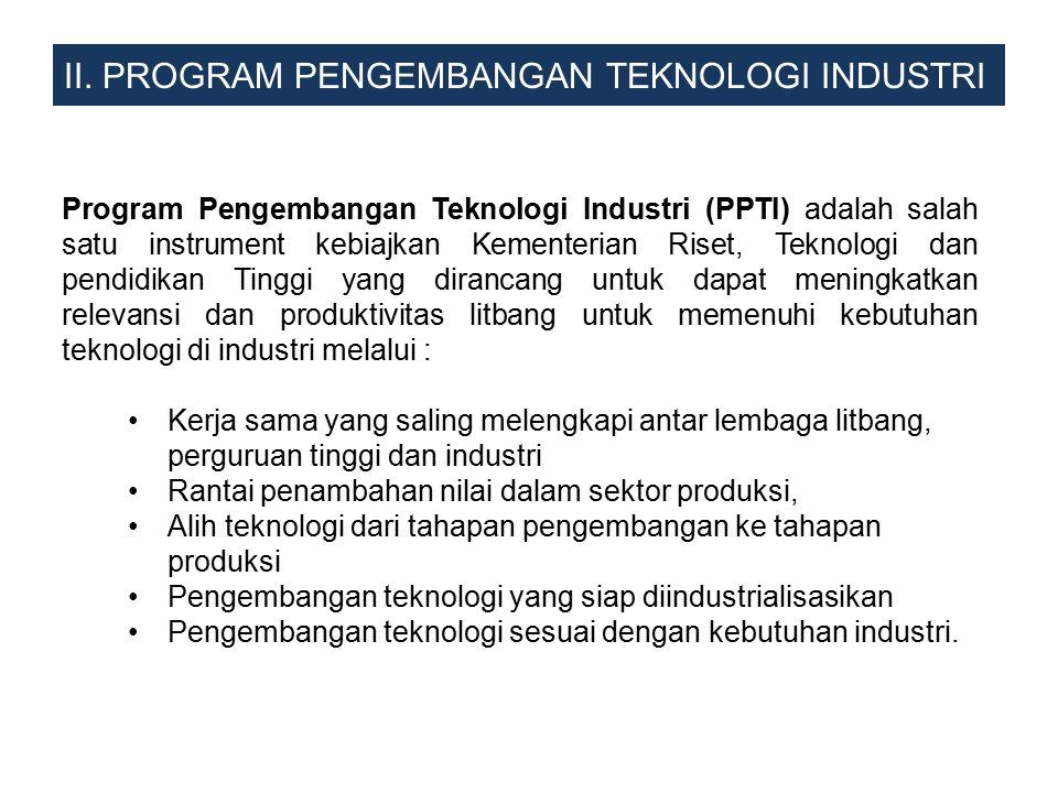 II. PROGRAM PENGEMBANGAN TEKNOLOGI INDUSTRI Program Pengembangan Teknologi Industri (PPTI) adalah salah satu instrument kebiajkan Kementerian Riset, T