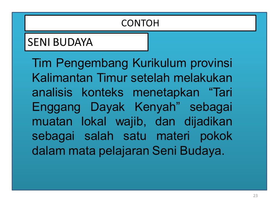23 CONTOH SENI BUDAYA Tim Pengembang Kurikulum provinsi Kalimantan Timur setelah melakukan analisis konteks menetapkan Tari Enggang Dayak Kenyah sebagai muatan lokal wajib, dan dijadikan sebagai salah satu materi pokok dalam mata pelajaran Seni Budaya.
