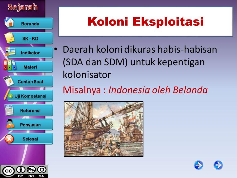 Koloni Eksploitasi Daerah koloni dikuras habis-habisan (SDA dan SDM) untuk kepentigan kolonisator Misalnya : Indonesia oleh Belanda
