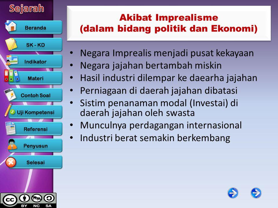 Akibat Imprealisme (dalam bidang politik dan Ekonomi) Negara Imprealis menjadi pusat kekayaan Negara jajahan bertambah miskin Hasil industri dilempar
