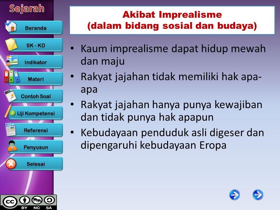 Akibat Imprealisme (dalam bidang sosial dan budaya) Kaum imprealisme dapat hidup mewah dan maju Rakyat jajahan tidak memiliki hak apa- apa Rakyat jaja