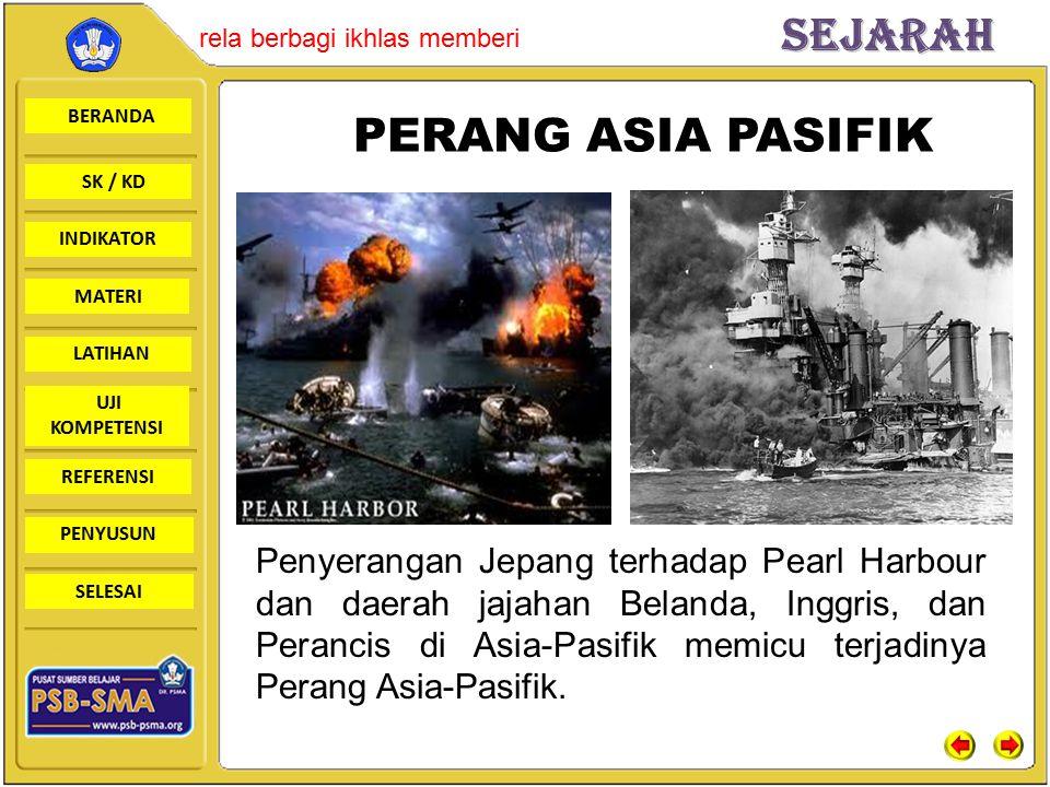 BERANDA SK / KD INDIKATORSejarah rela berbagi ikhlas memberi MATERI LATIHAN UJI KOMPETENSI REFERENSI PENYUSUN SELESAI Penyerangan Jepang terhadap Pearl Harbour dan daerah jajahan Belanda, Inggris, dan Perancis di Asia-Pasifik memicu terjadinya Perang Asia-Pasifik.