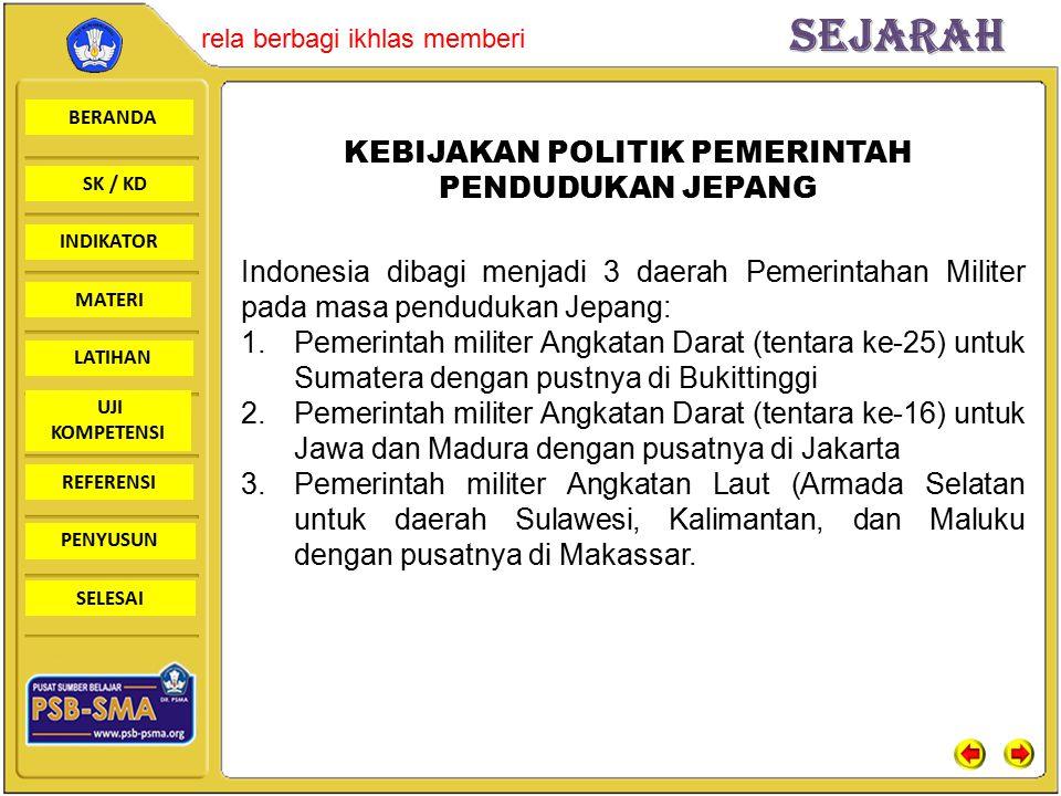 BERANDA SK / KD INDIKATORSejarah rela berbagi ikhlas memberi MATERI LATIHAN UJI KOMPETENSI REFERENSI PENYUSUN SELESAI KEBIJAKAN POLITIK PEMERINTAH PENDUDUKAN JEPANG Indonesia dibagi menjadi 3 daerah Pemerintahan Militer pada masa pendudukan Jepang: 1.Pemerintah militer Angkatan Darat (tentara ke-25) untuk Sumatera dengan pustnya di Bukittinggi 2.Pemerintah militer Angkatan Darat (tentara ke-16) untuk Jawa dan Madura dengan pusatnya di Jakarta 3.Pemerintah militer Angkatan Laut (Armada Selatan untuk daerah Sulawesi, Kalimantan, dan Maluku dengan pusatnya di Makassar.