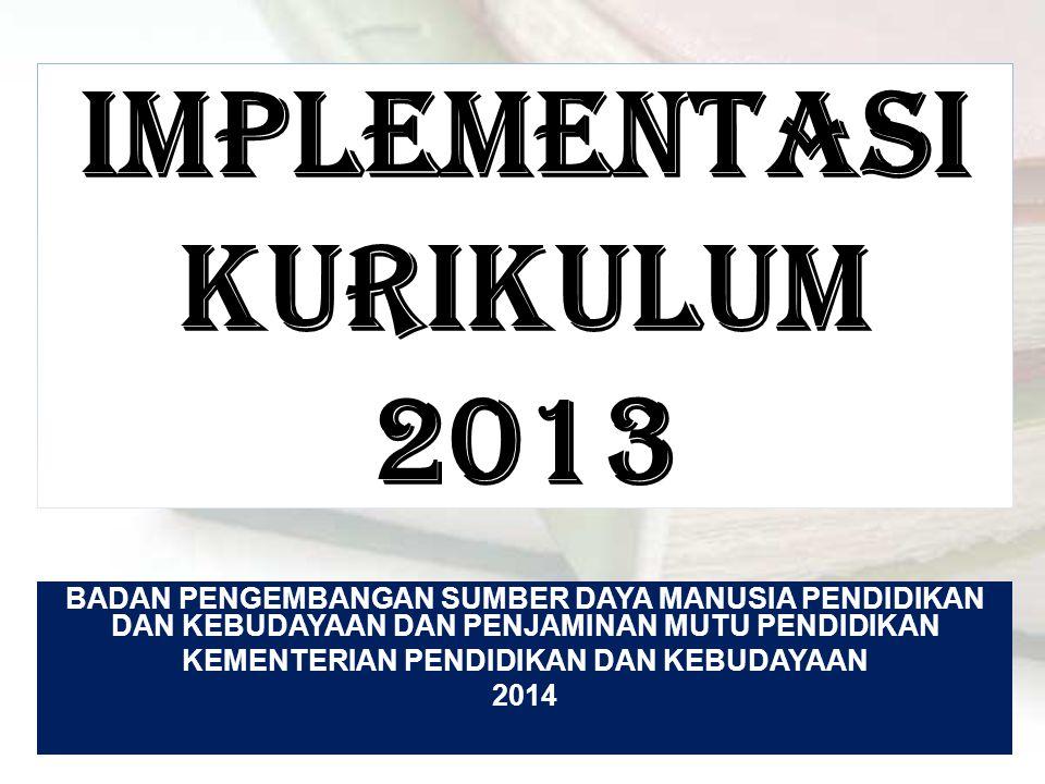 IMPLEMENTASI KURIKULUM 2013 BADAN PENGEMBANGAN SUMBER DAYA MANUSIA PENDIDIKAN DAN KEBUDAYAAN DAN PENJAMINAN MUTU PENDIDIKAN KEMENTERIAN PENDIDIKAN DAN