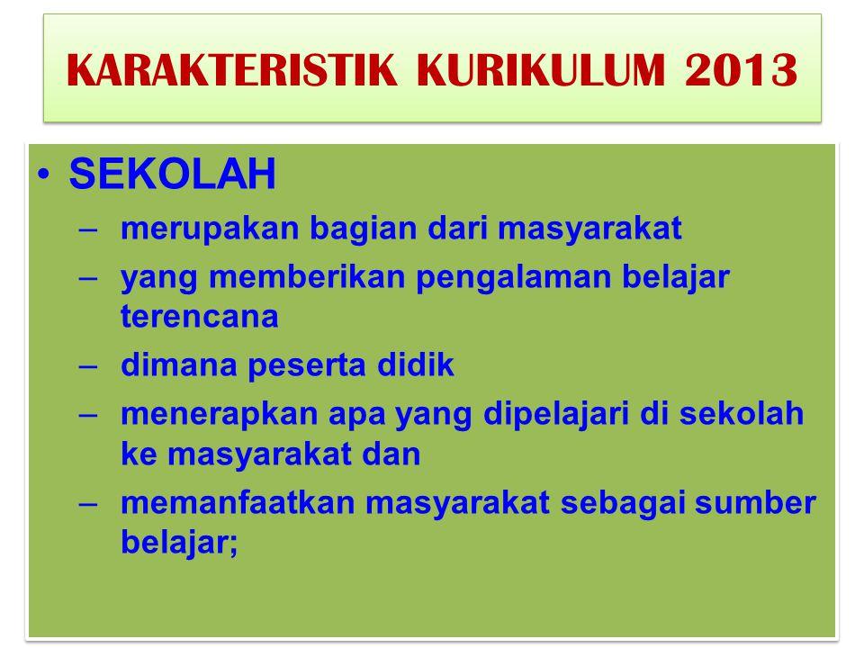 KARAKTERISTIK KURIKULUM 2013 SEKOLAH –merupakan bagian dari masyarakat –yang memberikan pengalaman belajar terencana –dimana peserta didik –menerapkan