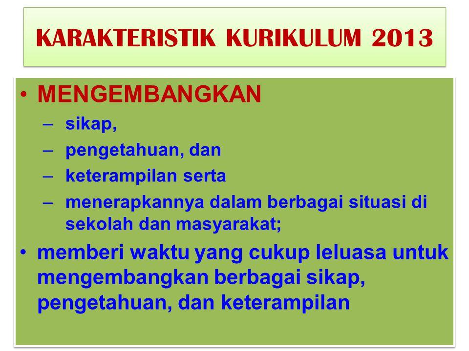 KARAKTERISTIK KURIKULUM 2013 MENGEMBANGKAN –sikap, –pengetahuan, dan –keterampilan serta –menerapkannya dalam berbagai situasi di sekolah dan masyarak