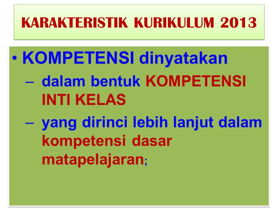 KARAKTERISTIK KURIKULUM 2013 KOMPETENSI dinyatakan –dalam bentuk KOMPETENSI INTI KELAS –yang dirinci lebih lanjut dalam kompetensi dasar matapelajaran