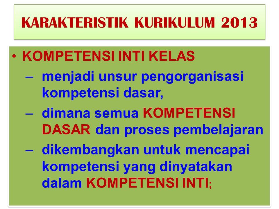 KARAKTERISTIK KURIKULUM 2013 KOMPETENSI INTI KELAS –menjadi unsur pengorganisasi kompetensi dasar, –dimana semua KOMPETENSI DASAR dan proses pembelaja