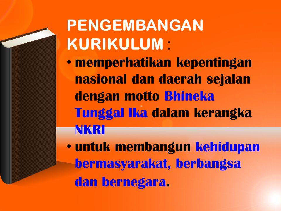 PENGEMBANGAN KURIKULUM : memperhatikan kepentingan nasional dan daerah sejalan dengan motto Bhineka Tunggal Ika dalam kerangka NKRI untuk membangun ke